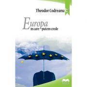 Europa in care putem crede – Theodor Codreanu imagine librariadelfin.ro