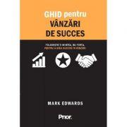 Ghid pentru vanzari de succes. Foloseste-ti mintea, nu forta, pentru a avea succes in vanzari - Mark Edwards imagine librariadelfin.ro