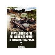 Luptele defensive ale Wehrmachtului in Ucraina 1943-1944. Volumul 1 - Rolf Hinze imagine libraria delfin 2021