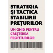 Strategia si tactica stabilirii preturilor. Un ghid pentru cresterea profiturilor - Thomas T. Nagle, John E. Hogan imagine librariadelfin.ro