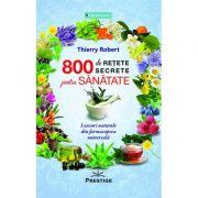 800 de retete secrete pentru sanatate. Leacuri naturale din farmacopeea universala - Thierry Robert imagine libraria delfin 2021