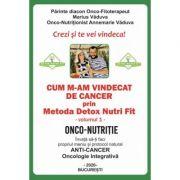 Cum m-am vindecat de cancer prin Metoda Detox Nutri Fit Volumul 1 - Marius Vaduva, Annemarie Vaduva imagine librariadelfin.ro