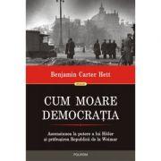 Cum moare democratia - Benjamin Carter Hett imagine librariadelfin.ro