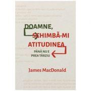 Doamne, schimba-mi atitudinea (pana nu e prea tarziu) - James MacDonald imagine libraria delfin 2021