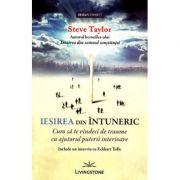 Iesirea din intuneric. Cum sa te vindeci de traume cu ajutorul puterii interioare - Steve Taylor imagine libraria delfin 2021