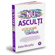 Nu asculti. Ce iti scapa si de ce conteaza - Kate Murphy imagine librariadelfin.ro