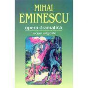 Opera dramatica. 1. Lucrari originale - Mihai Eminescu imagine librariadelfin.ro