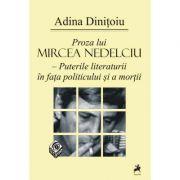 Proza lui Mircea Nedelciu. Puterile literaturii in fata politicului si a mortii - Adina Dinitoiu imagine libraria delfin 2021