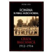 Romania in Primul Razboi Mondial. Criza balcanica 1912-1914 - Petru Otu imagine libraria delfin 2021