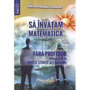 Sa invatam matematica fara profesor. Clasa a IX-a. Profil stiinte ale naturii - Gheorghe Adalbert Schneider imagine librariadelfin.ro
