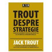 Trout despre strategie. Cum sa cuceresti piata si sa ocupi un loc in mintea consumatorului - Jack Trout imagine librariadelfin.ro