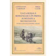 Viata rurala romaneasca in prima jumatate a secolului XX. Studii alese de economie agrara - Constantin Garoflid, Mihai Lazar imagine librariadelfin.ro