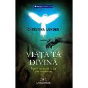 Viata ta divina. Ingerii iti arata calea spre ascensiune - Christina Lunden imagine libraria delfin 2021