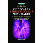Vindecarea vibrationala prin chakre - Joy Gardner imagine libraria delfin 2021