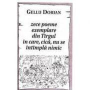 Zece poeme exemplare din Tirgul in care, cica, nu se intimpla nimic - Gellu Dorian imagine libraria delfin 2021