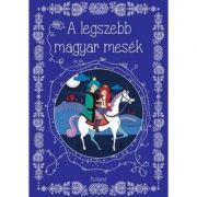 A legszebb magyar mesek. Cele mai frumoase povesti unguresti imagine librariadelfin.ro