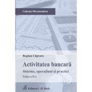 Activitatea bancara Sisteme, operatiuni si practici Editia 2 - Bogdan Capraru imagine librariadelfin.ro