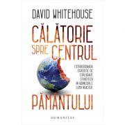 Calatorie spre centrul Pamantului - David Whitehouse imagine librariadelfin.ro