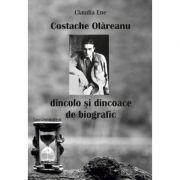 Costache Olareanu. Dincolo si dincoace de biografic - Claudia Ene imagine librariadelfin.ro