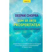 Cum sa obtii prosperitatea. Pasii de la A la Z catre o viata mai bogata - Deepak Chopra imagine librariadelfin.ro