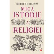 Mica istorie a religiei - Richard Holloway imagine librariadelfin.ro
