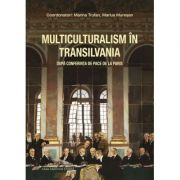 Multiculturalism in Transilvania. Dupa Conferinta de Pace de la Paris - Marius Muresan imagine librariadelfin.ro