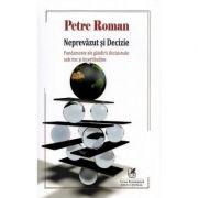 Neprevazut si decizie. Fundamente ale gandirii decizionale sub risc si incertitudine - Petre Roman imagine librariadelfin.ro