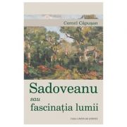 Sadoveanu sau fascinatia lumii - Cornel Capusan imagine librariadelfin.ro